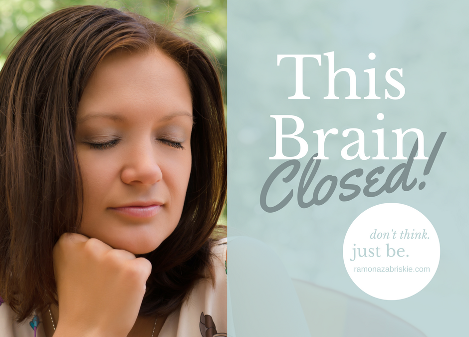 Don't think. Just be. This Brain Closed!