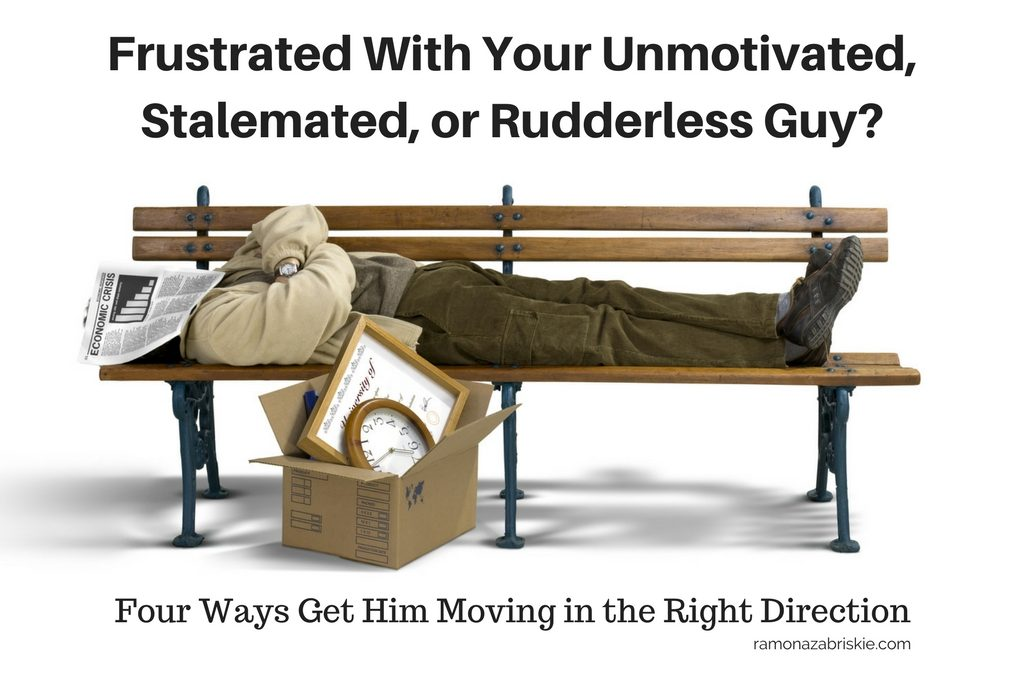Frustrated With Your Unmotivated, Stalemated, or Rudderless Guy? Four Ways Get Him Moving in the Right Direction