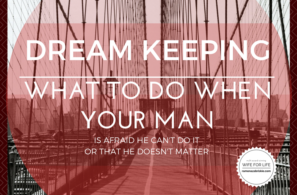Dream Keeping: What To Do When Your Man Is Afraid He Can't Do It or That He Doesn't Matter