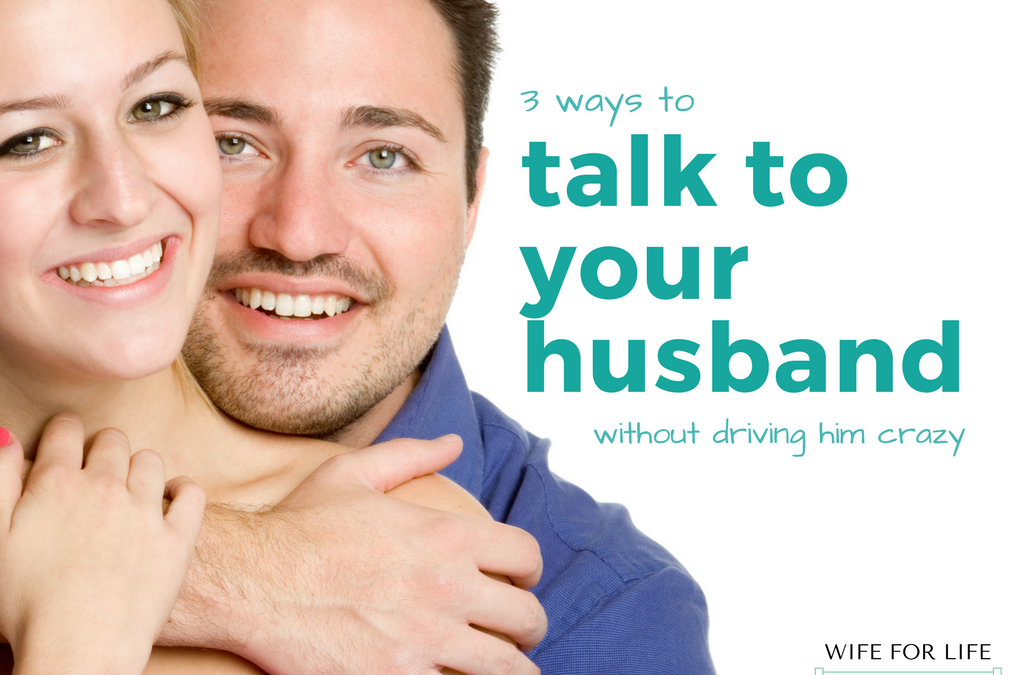 Three Ways to Talk to Your Husband Without Driving Him Crazy