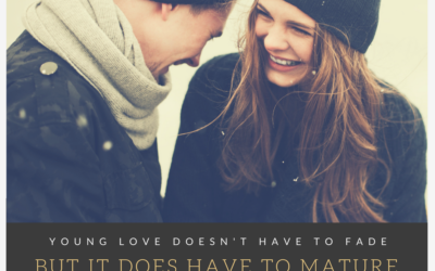 Young Love Doesn't Have to Fade…But It Does Have to Mature
