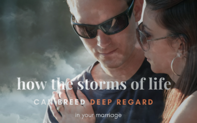 How the Storms of Life Can Breed Deep Regard in Your Marriage