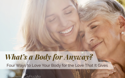 What's a Body for Anyway? Four Ways to Love Your Body for the Love That It Gives